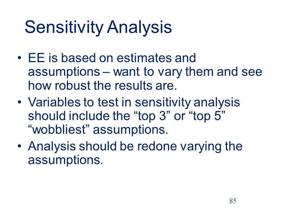 Sensitivity Analysis EE is based on estimates and assumptions – want to vary them and see how robust the results are.