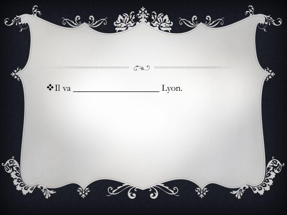 Il va __________________ Lyon.