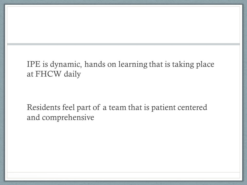 IPE is dynamic, hands on learning that is taking place at FHCW daily Residents feel part of a team that is patient centered and comprehensive