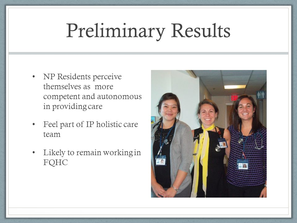 Preliminary Results NP Residents perceive themselves as more competent and autonomous in providing care.