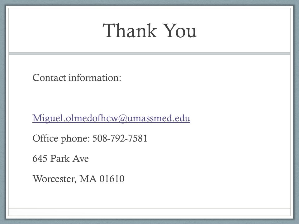 Thank You Contact information: Miguel.olmedofhcw@umassmed.edu. Office phone: 508-792-7581. 645 Park Ave.