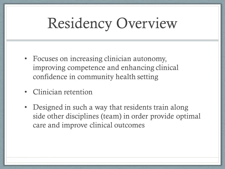 Residency Overview Focuses on increasing clinician autonomy, improving competence and enhancing clinical confidence in community health setting.