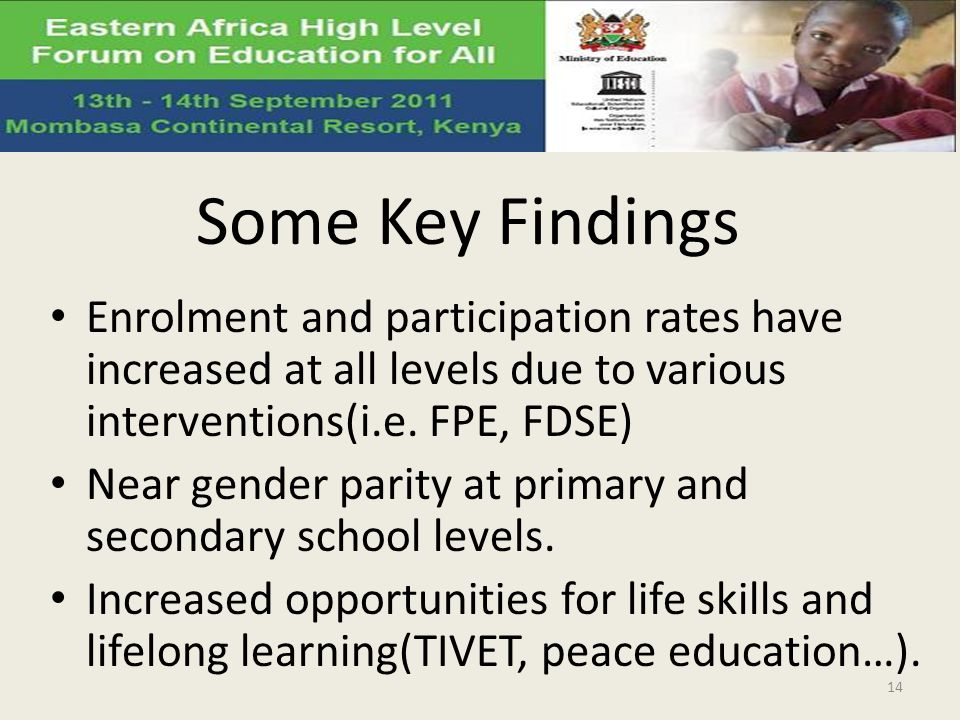 Some Key Findings Enrolment and participation rates have increased at all levels due to various interventions(i.e. FPE, FDSE)