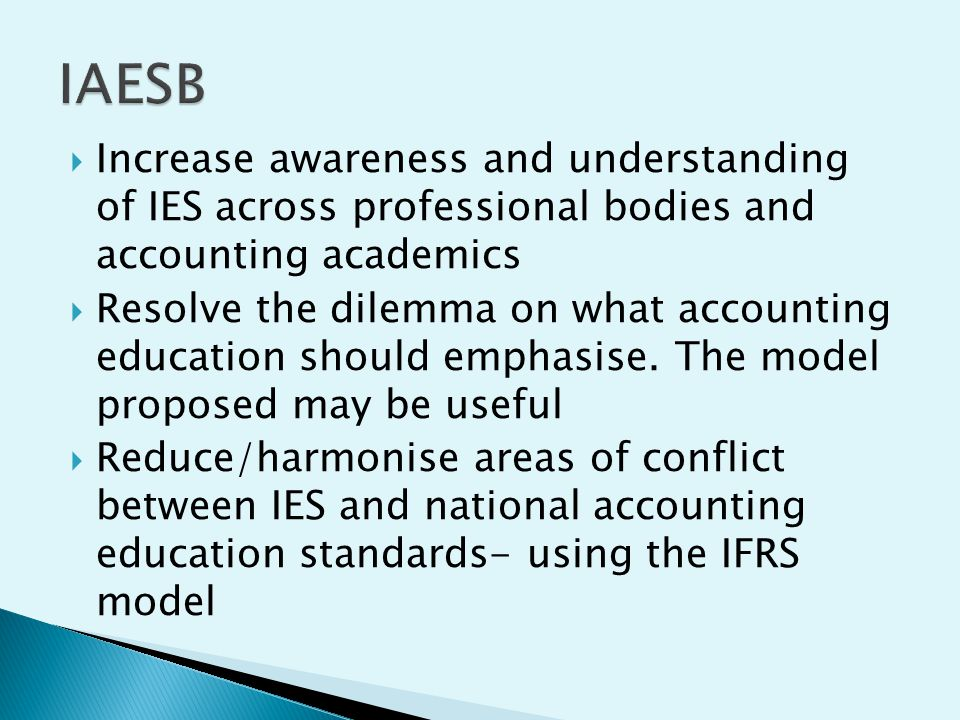 IAESB Increase awareness and understanding of IES across professional bodies and accounting academics.