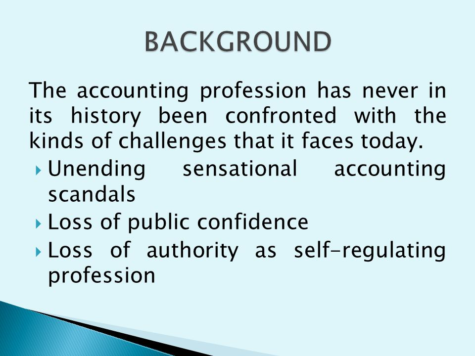 BACKGROUND The accounting profession has never in its history been confronted with the kinds of challenges that it faces today.