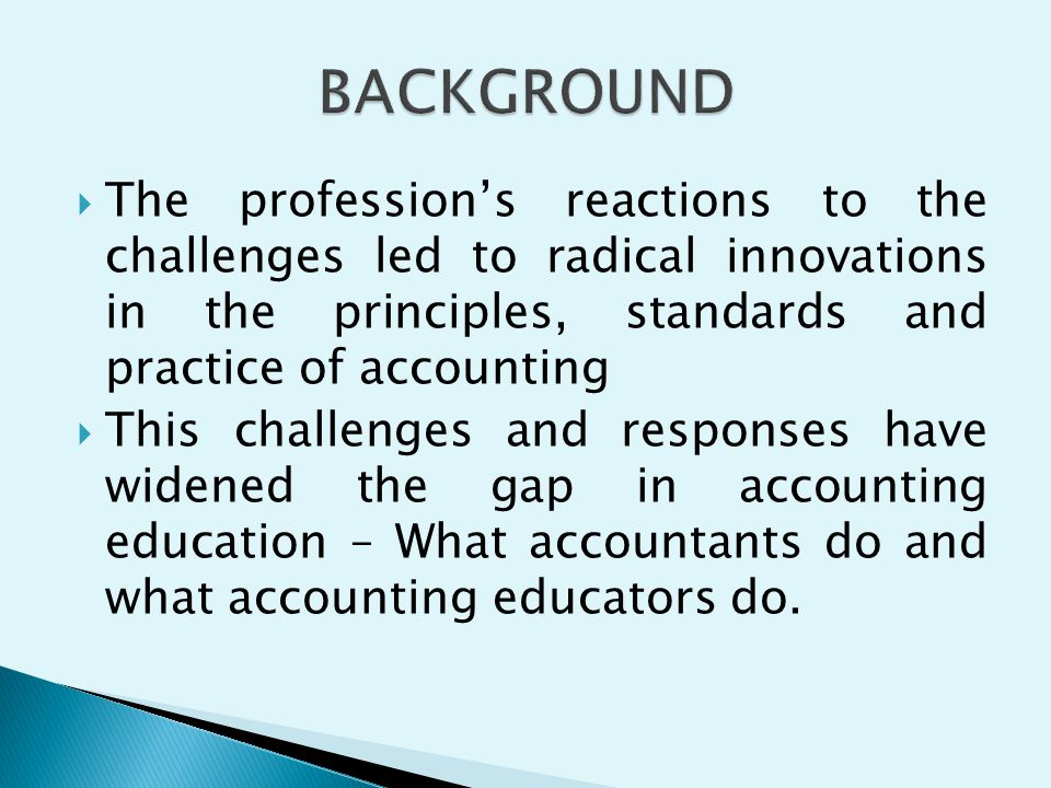 BACKGROUND The profession's reactions to the challenges led to radical innovations in the principles, standards and practice of accounting.