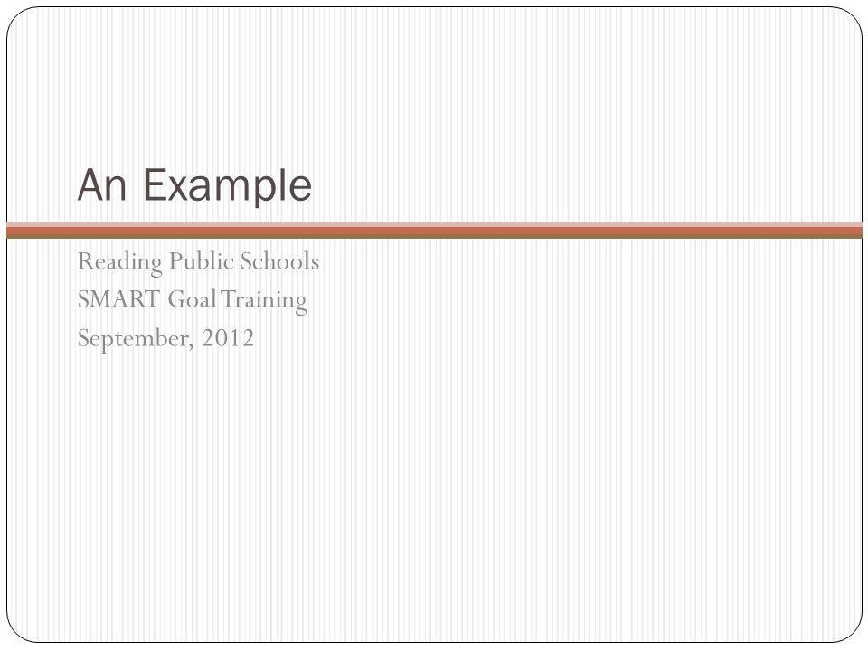 An Example Reading Public Schools SMART Goal Training September, 2012