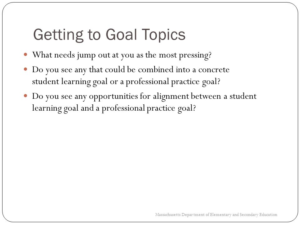 Getting to Goal Topics What needs jump out at you as the most pressing