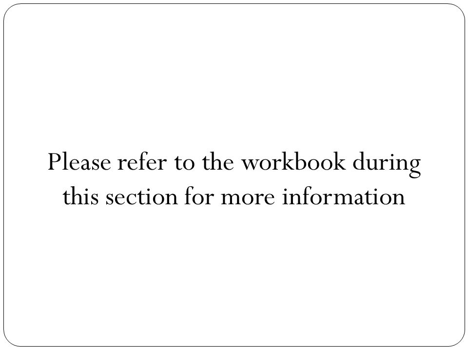Please refer to the workbook during this section for more information