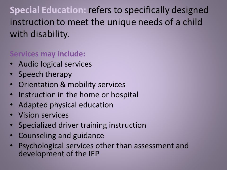 Special Education: refers to specifically designed instruction to meet the unique needs of a child with disability.