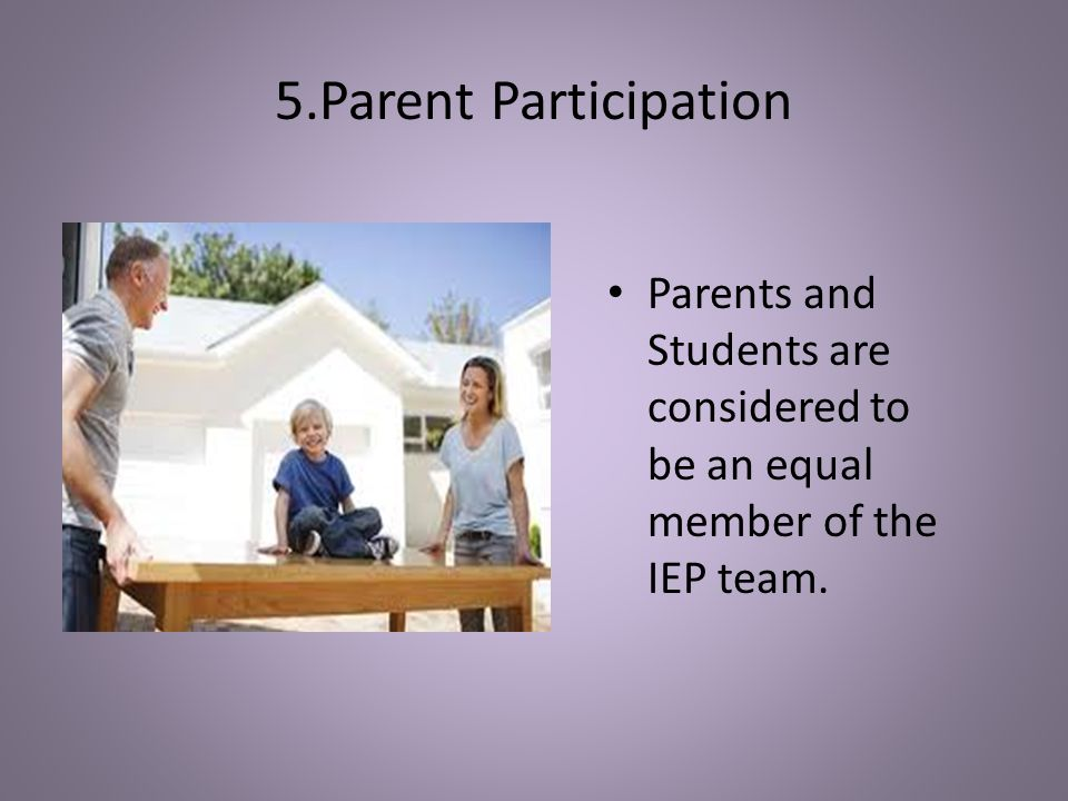5.Parent Participation Parents and Students are considered to be an equal member of the IEP team. Parent & Student Participation.
