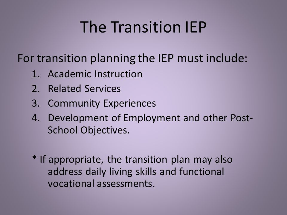The Transition IEP For transition planning the IEP must include: