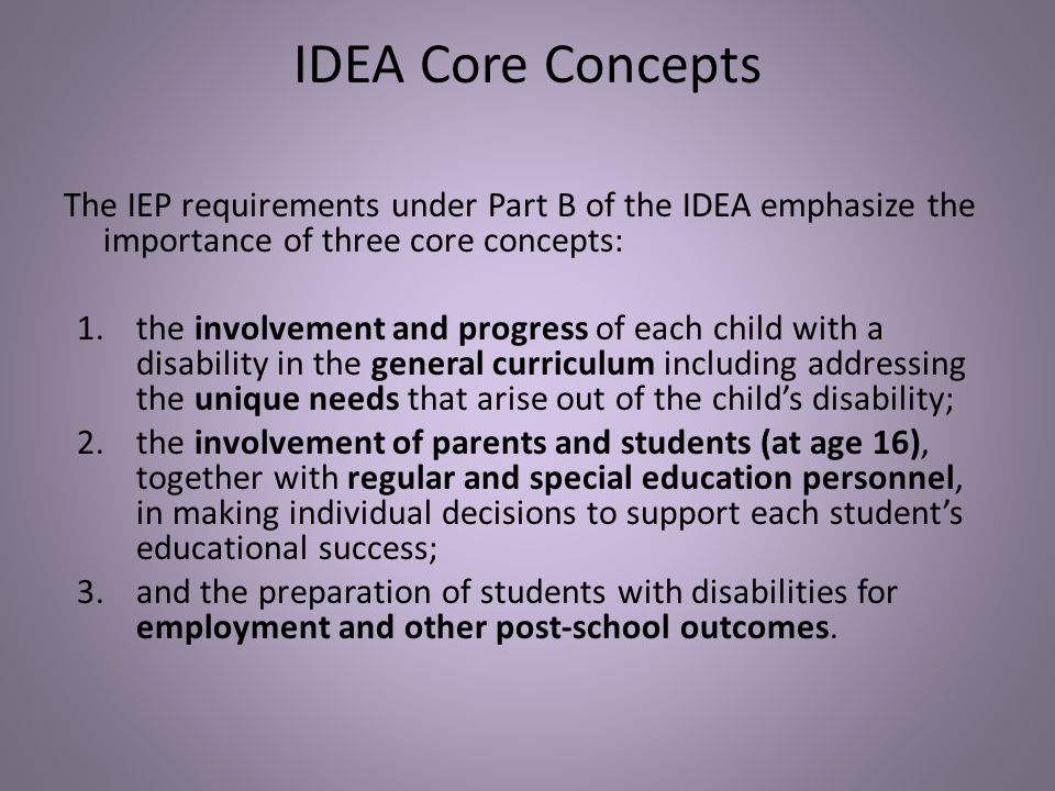 IDEA Core Concepts The IEP requirements under Part B of the IDEA emphasize the importance of three core concepts: