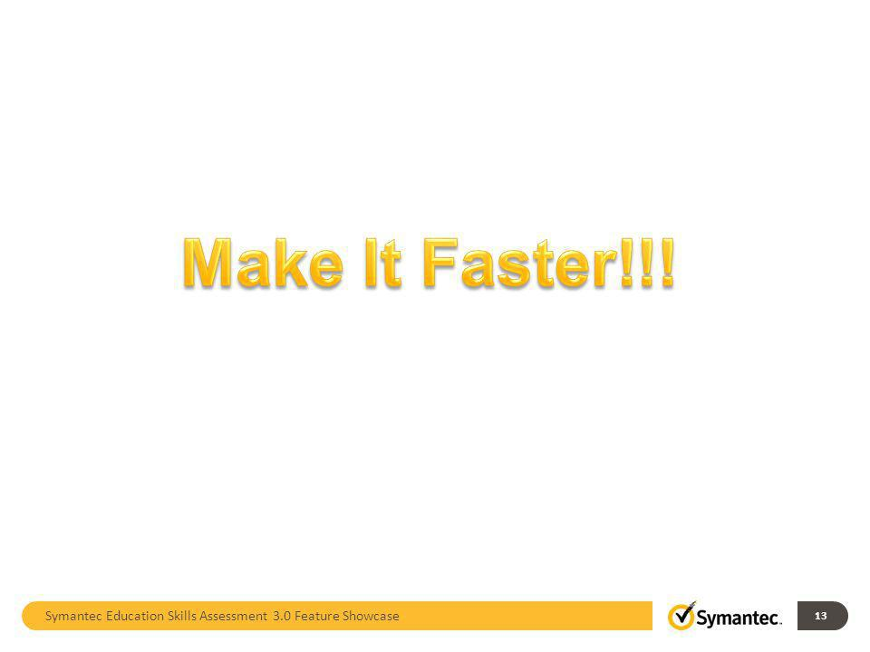 Make It Faster!!! Symantec Education Skills Assessment 3.0 Feature Showcase