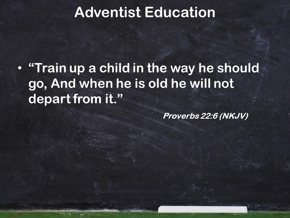 Adventist Education Train up a child in the way he should go, And when he is old he will not depart from it. Proverbs 22:6 (NKJV)