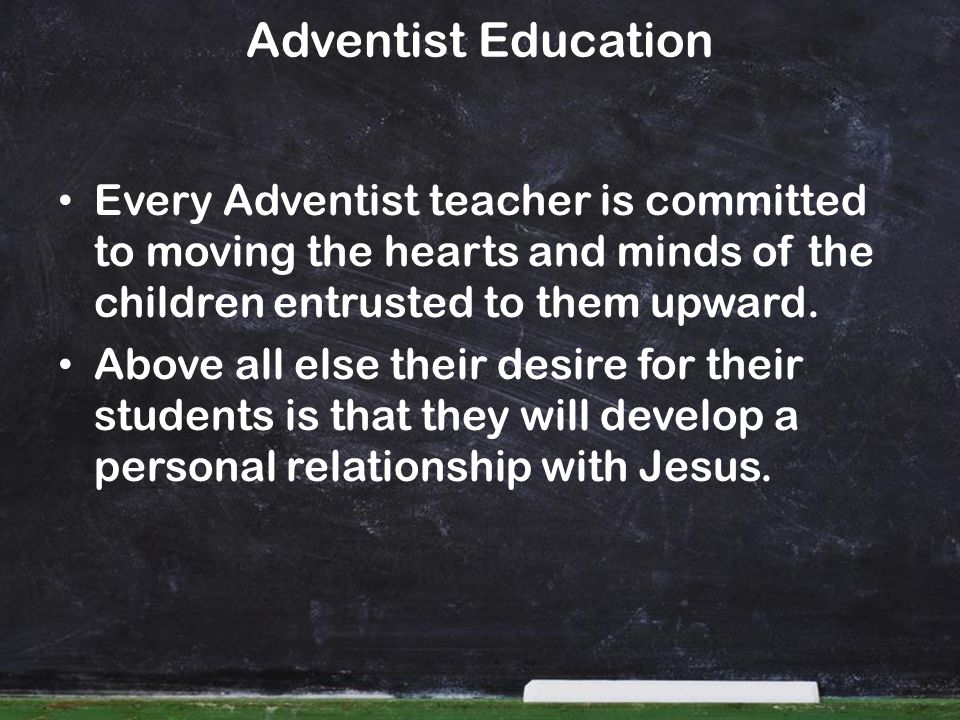 Adventist Education Every Adventist teacher is committed to moving the hearts and minds of the children entrusted to them upward.