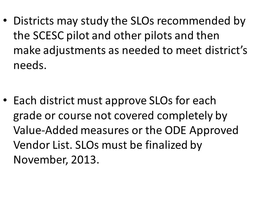 Districts may study the SLOs recommended by the SCESC pilot and other pilots and then make adjustments as needed to meet district's needs.