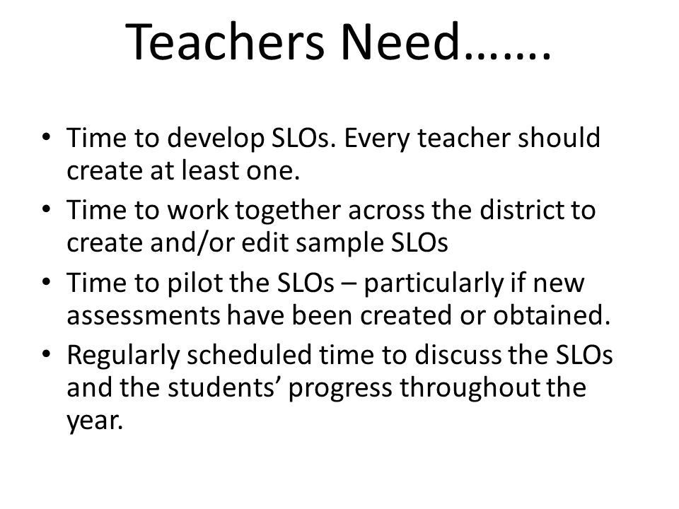 Teachers Need……. Time to develop SLOs. Every teacher should create at least one.