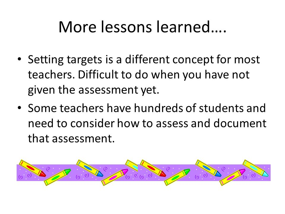 More lessons learned…. Setting targets is a different concept for most teachers. Difficult to do when you have not given the assessment yet.