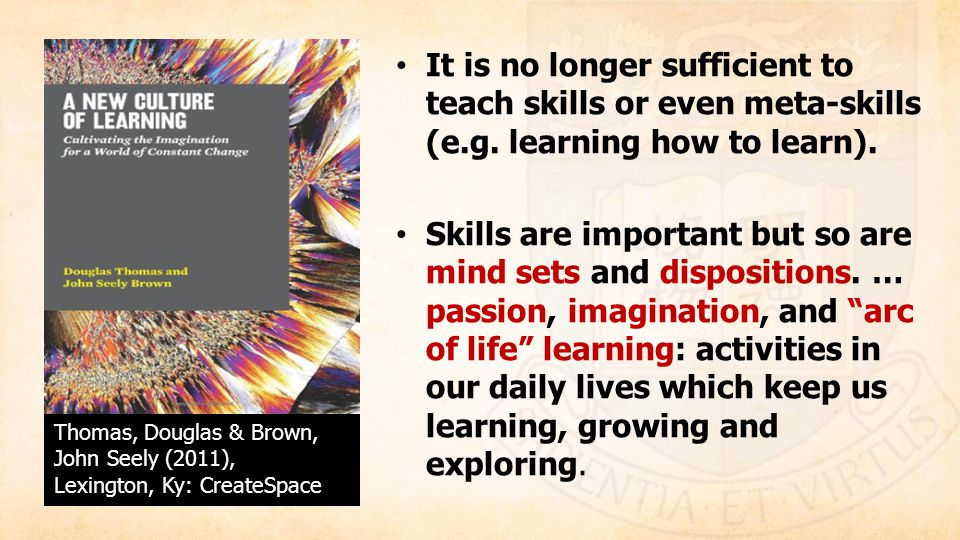 It is no longer sufficient to teach skills or even meta-skills (e. g
