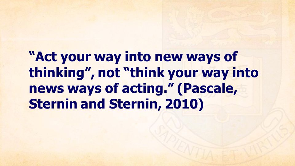 Act your way into new ways of thinking , not think your way into news ways of acting. (Pascale, Sternin and Sternin, 2010)