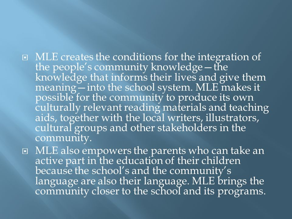 MLE creates the conditions for the integration of the people's community knowledge—the knowledge that informs their lives and give them meaning—into the school system. MLE makes it possible for the community to produce its own culturally relevant reading materials and teaching aids, together with the local writers, illustrators, cultural groups and other stakeholders in the community.