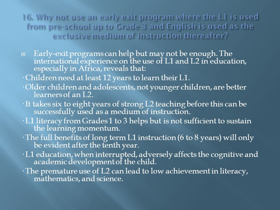 16. Why not use an early exit program where the L1 is used from pre-school up to Grade 3 and English is used as the exclusive medium of instruction thereafter