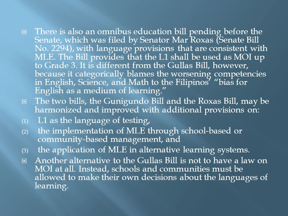 There is also an omnibus education bill pending before the Senate, which was filed by Senator Mar Roxas (Senate Bill No. 2294), with language provisions that are consistent with MLE. The Bill provides that the L1 shall be used as MOI up to Grade 3. It is different from the Gullas Bill, however, because it categorically blames the worsening competencies in English, Science, and Math to the Filipinos' bias for English as a medium of learning.