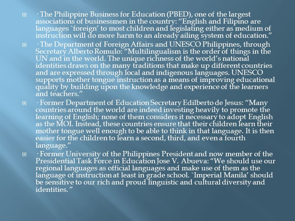 · The Philippine Business for Education (PBED), one of the largest associations of businessmen in the country: English and Filipino are languages `foreign' to most children and legislating either as medium of instruction will do more harm to an already ailing system of education.