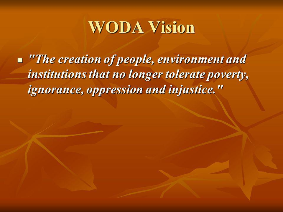 WODA Vision The creation of people, environment and institutions that no longer tolerate poverty, ignorance, oppression and injustice.