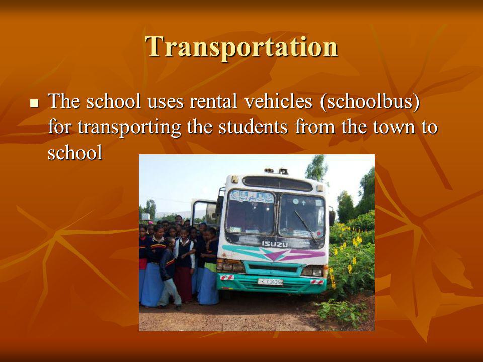 Transportation The school uses rental vehicles (schoolbus) for transporting the students from the town to school.