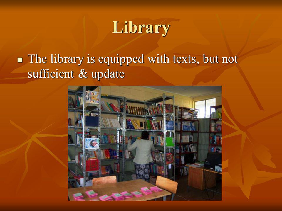 Library The library is equipped with texts, but not sufficient & update