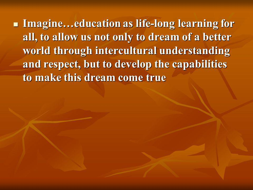 Imagine…education as life-long learning for all, to allow us not only to dream of a better world through intercultural understanding and respect, but to develop the capabilities to make this dream come true