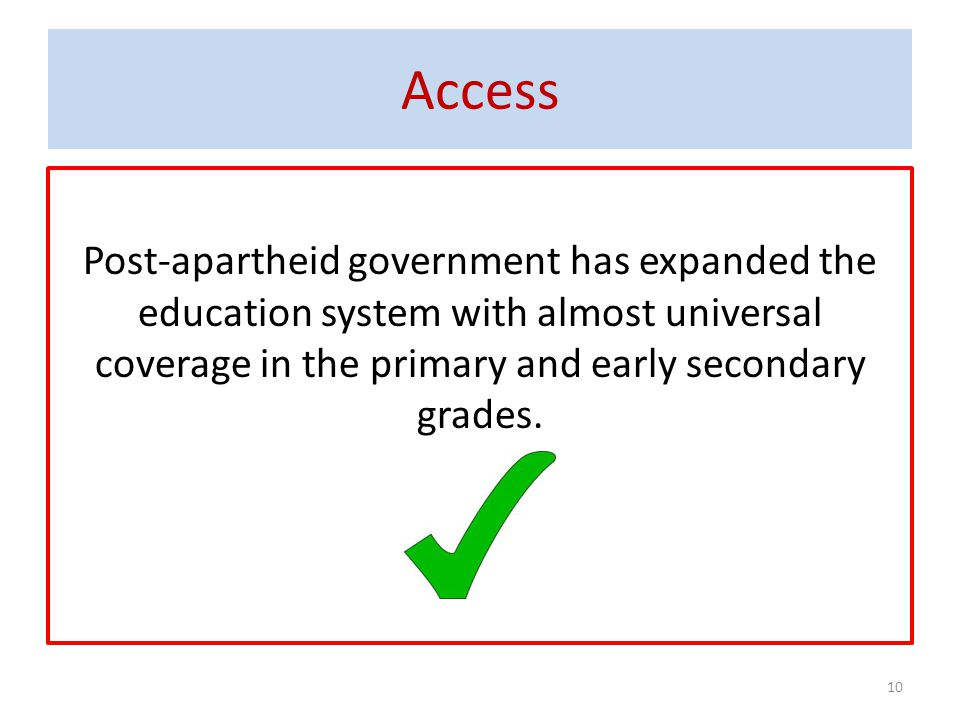 Access Post-apartheid government has expanded the education system with almost universal coverage in the primary and early secondary grades.