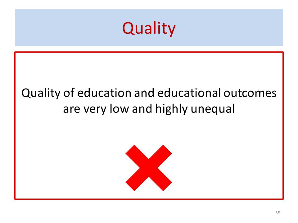 Quality Quality of education and educational outcomes are very low and highly unequal