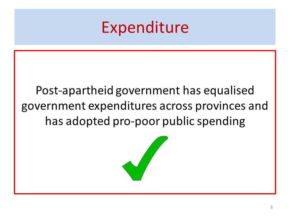 Expenditure Post-apartheid government has equalised government expenditures across provinces and has adopted pro-poor public spending.