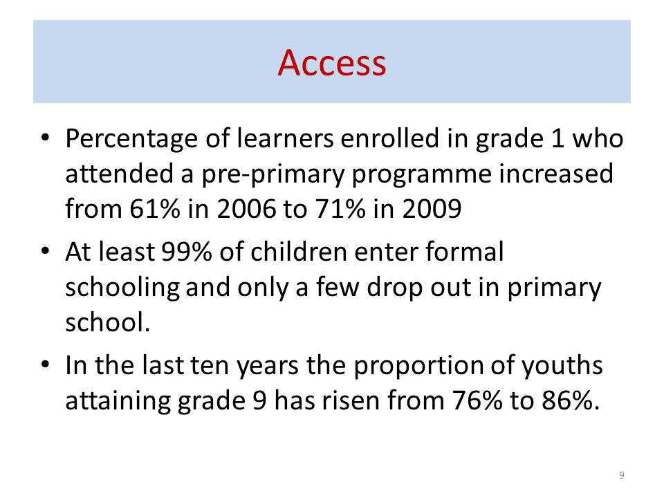 Access Percentage of learners enrolled in grade 1 who attended a pre-primary programme increased from 61% in 2006 to 71% in 2009.