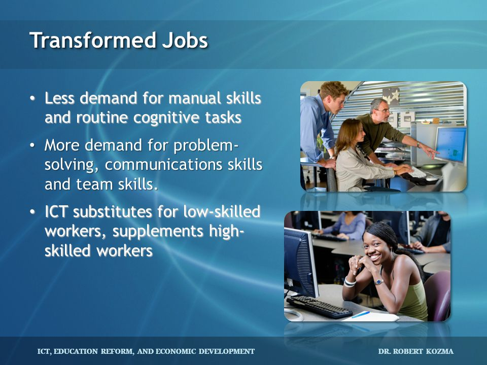 Transformed Jobs Less demand for manual skills and routine cognitive tasks.