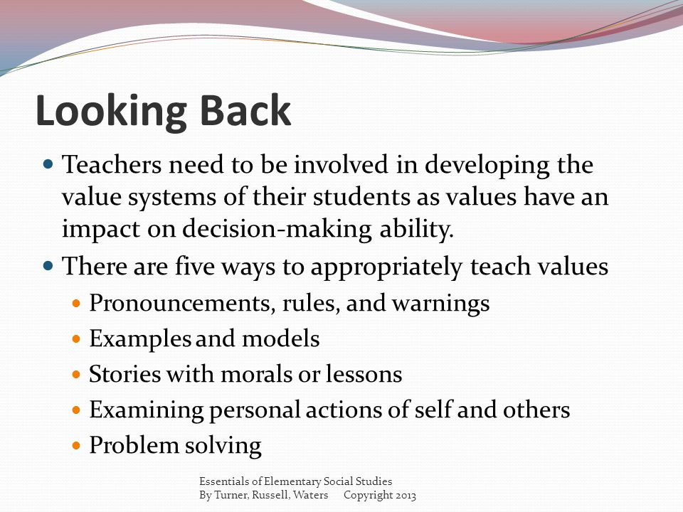 Looking Back Teachers need to be involved in developing the value systems of their students as values have an impact on decision-making ability.