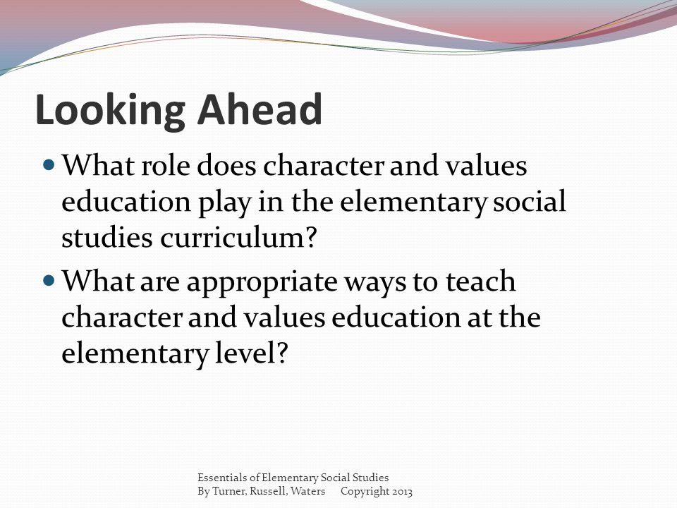 Looking Ahead What role does character and values education play in the elementary social studies curriculum