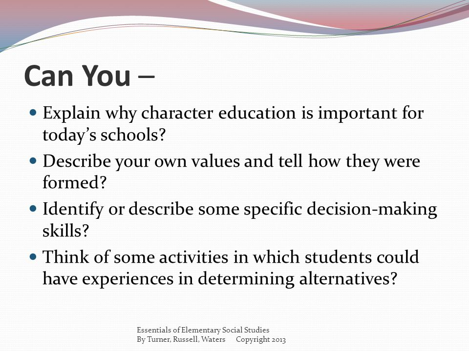 Can You – Explain why character education is important for today's schools Describe your own values and tell how they were formed