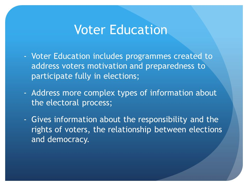 Voter Education Voter Education includes programmes created to address voters motivation and preparedness to participate fully in elections;
