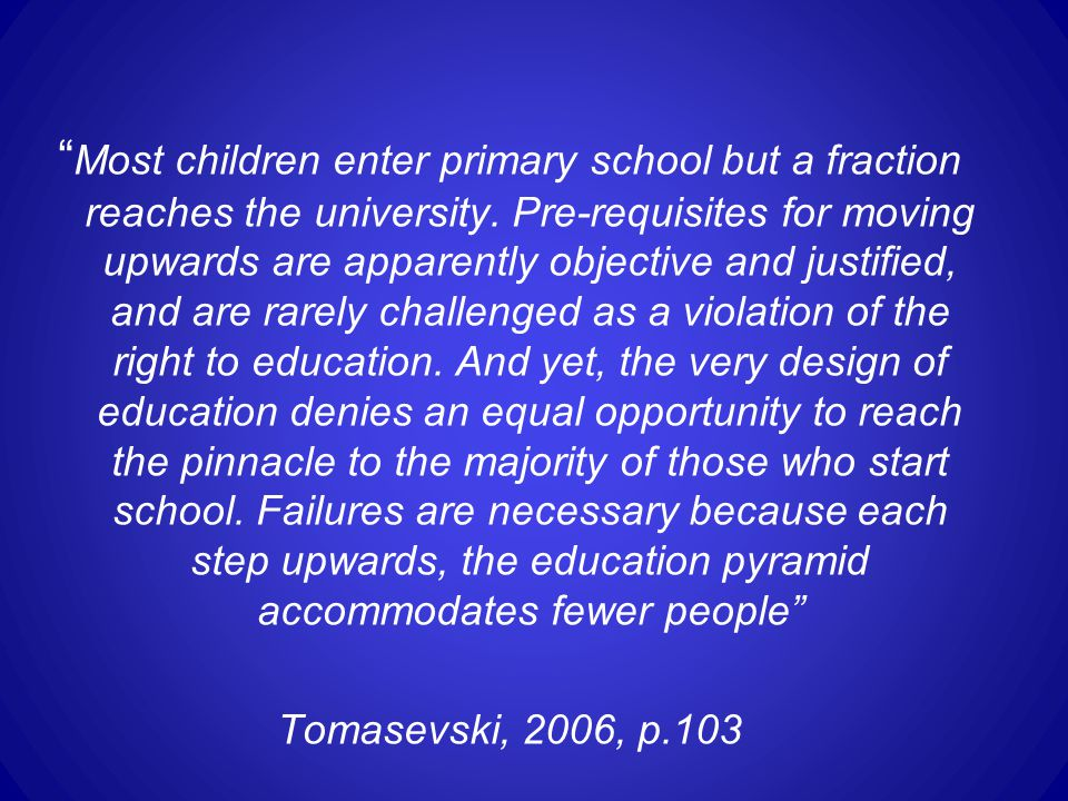 Most children enter primary school but a fraction reaches the university. Pre-requisites for moving upwards are apparently objective and justified, and are rarely challenged as a violation of the right to education. And yet, the very design of education denies an equal opportunity to reach the pinnacle to the majority of those who start school. Failures are necessary because each step upwards, the education pyramid accommodates fewer people