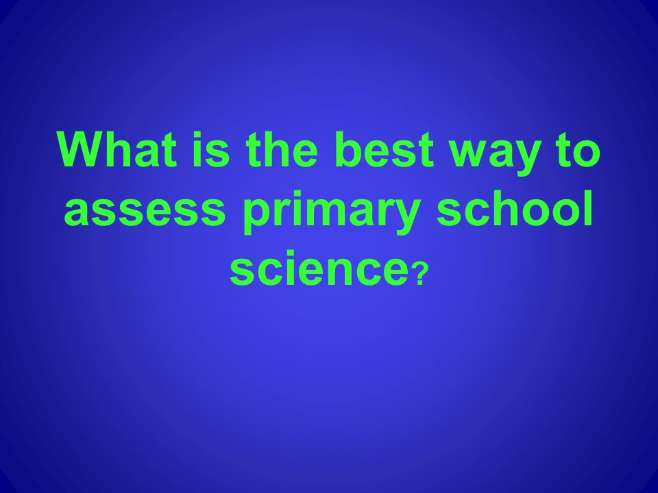 What is the best way to assess primary school science