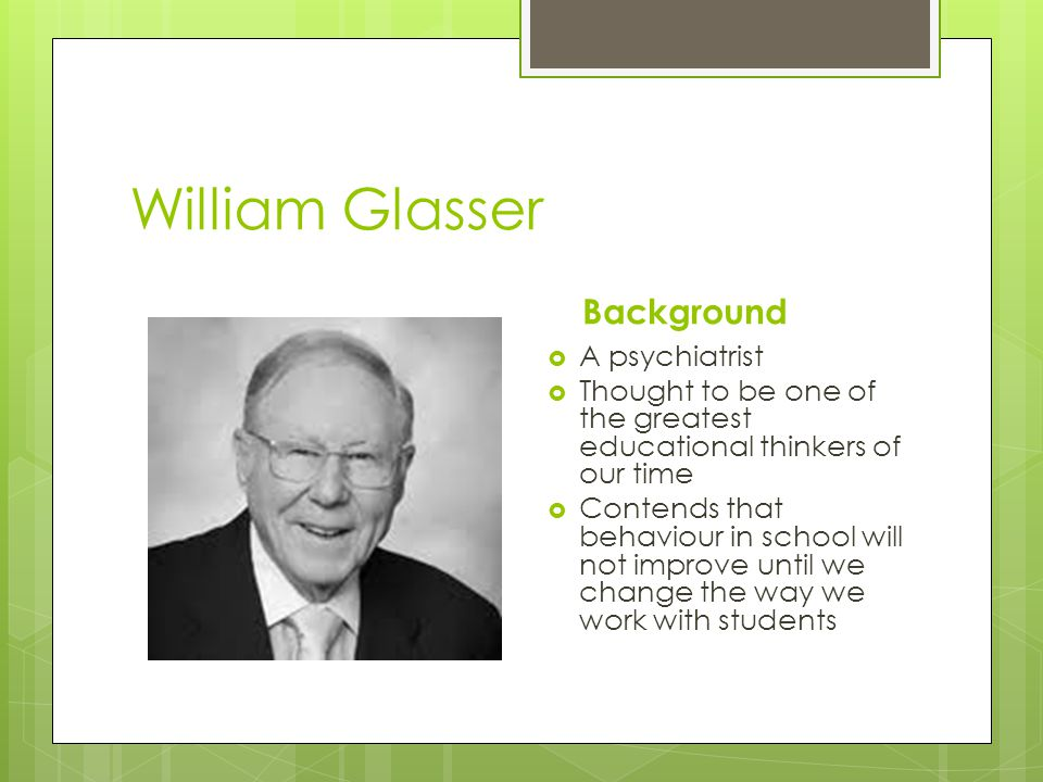 William Glasser Background A psychiatrist