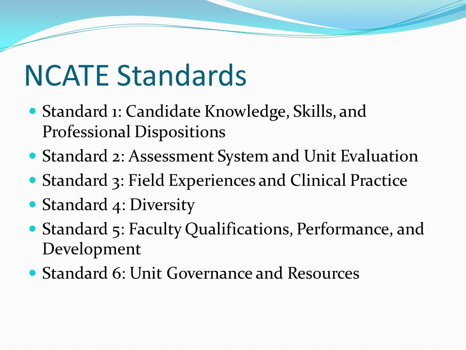 NCATE Standards Standard 1: Candidate Knowledge, Skills, and Professional Dispositions. Standard 2: Assessment System and Unit Evaluation.