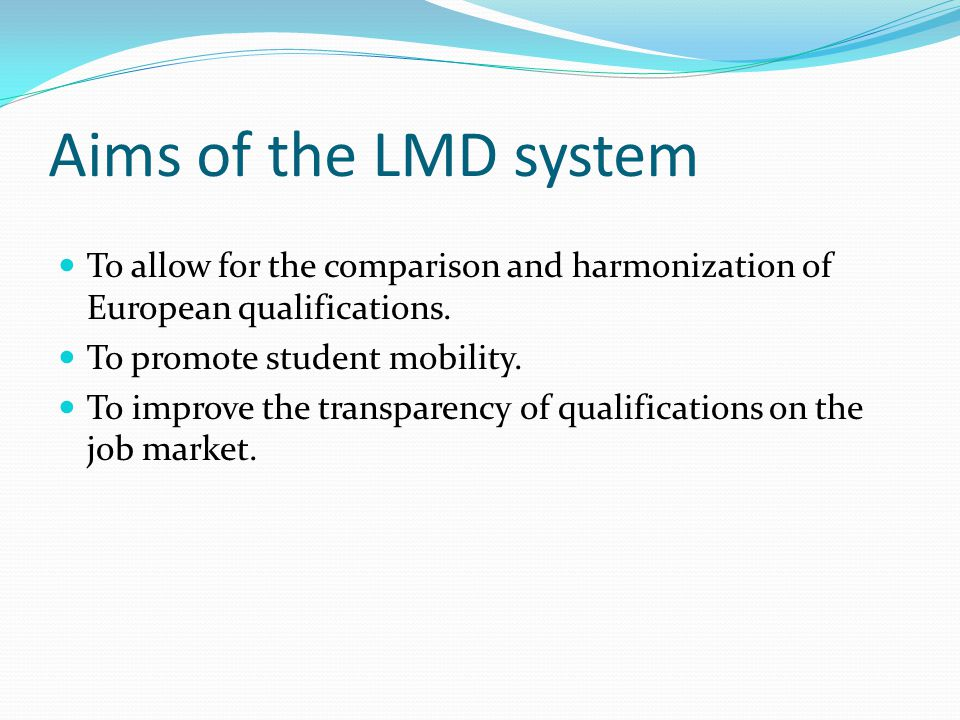 Aims of the LMD system To allow for the comparison and harmonization of European qualifications. To promote student mobility.