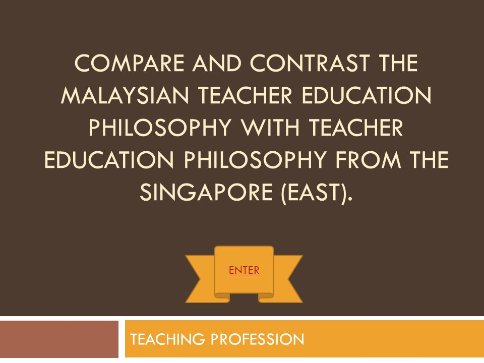 Compare and contrast the Malaysian Teacher Education Philosophy with Teacher Education Philosophy from the Singapore (East).