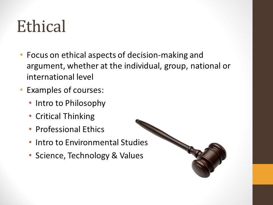 Ethical Focus on ethical aspects of decision-making and argument, whether at the individual, group, national or international level.