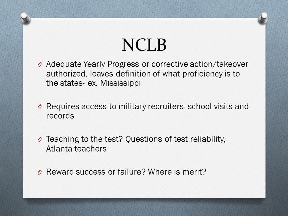 NCLB Adequate Yearly Progress or corrective action/takeover authorized, leaves definition of what proficiency is to the states- ex. Mississippi.